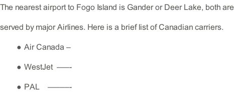 The nearest airport to Fogo Island is Gander or Deer Lake, both are served by major Airlines. Here is a brief list of Canadian carriers.  Air Canada – WestJet  —–- PAL    —–––-
